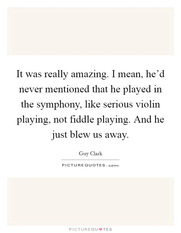 It was really amazing. I mean, he'd never mentioned that he played in the symphony, like serious violin playing, not fiddle playing. And he just blew us away Picture Quote #1