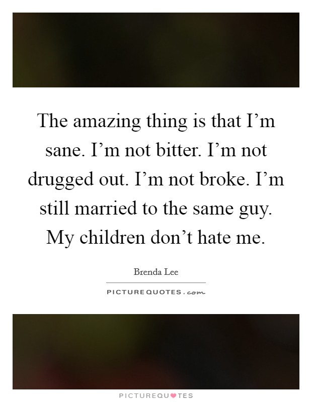 The amazing thing is that I'm sane. I'm not bitter. I'm not drugged out. I'm not broke. I'm still married to the same guy. My children don't hate me Picture Quote #1