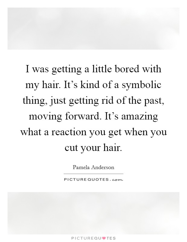 I was getting a little bored with my hair. It's kind of a symbolic thing, just getting rid of the past, moving forward. It's amazing what a reaction you get when you cut your hair Picture Quote #1