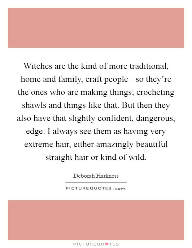 Witches are the kind of more traditional, home and family, craft people - so they're the ones who are making things; crocheting shawls and things like that. But then they also have that slightly confident, dangerous, edge. I always see them as having very extreme hair, either amazingly beautiful straight hair or kind of wild Picture Quote #1