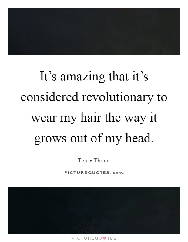 It's amazing that it's considered revolutionary to wear my hair the way it grows out of my head Picture Quote #1