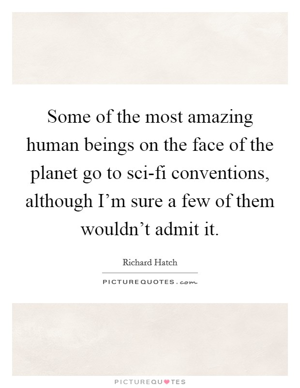 Some of the most amazing human beings on the face of the planet go to sci-fi conventions, although I'm sure a few of them wouldn't admit it Picture Quote #1
