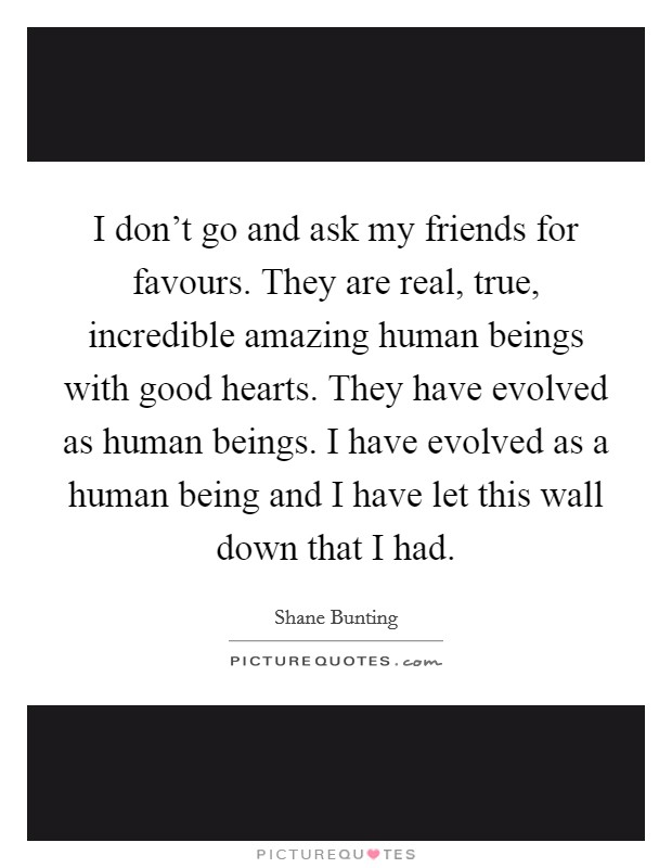 I don't go and ask my friends for favours. They are real, true, incredible amazing human beings with good hearts. They have evolved as human beings. I have evolved as a human being and I have let this wall down that I had Picture Quote #1