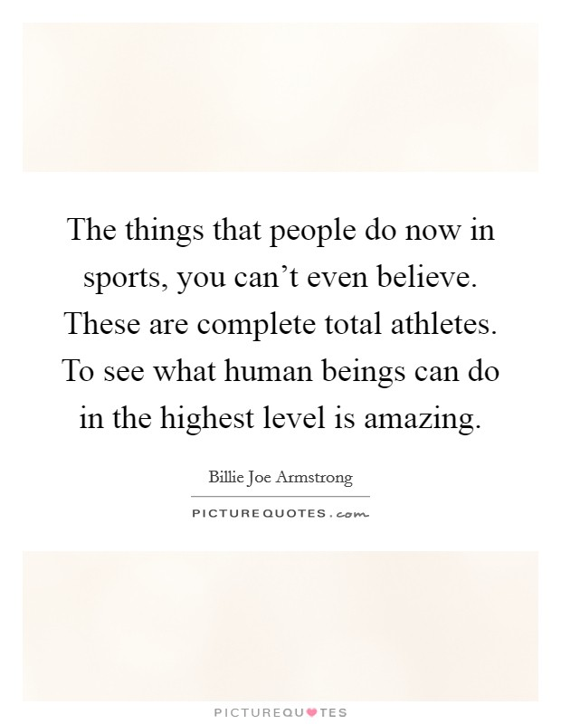 The things that people do now in sports, you can't even believe. These are complete total athletes. To see what human beings can do in the highest level is amazing Picture Quote #1