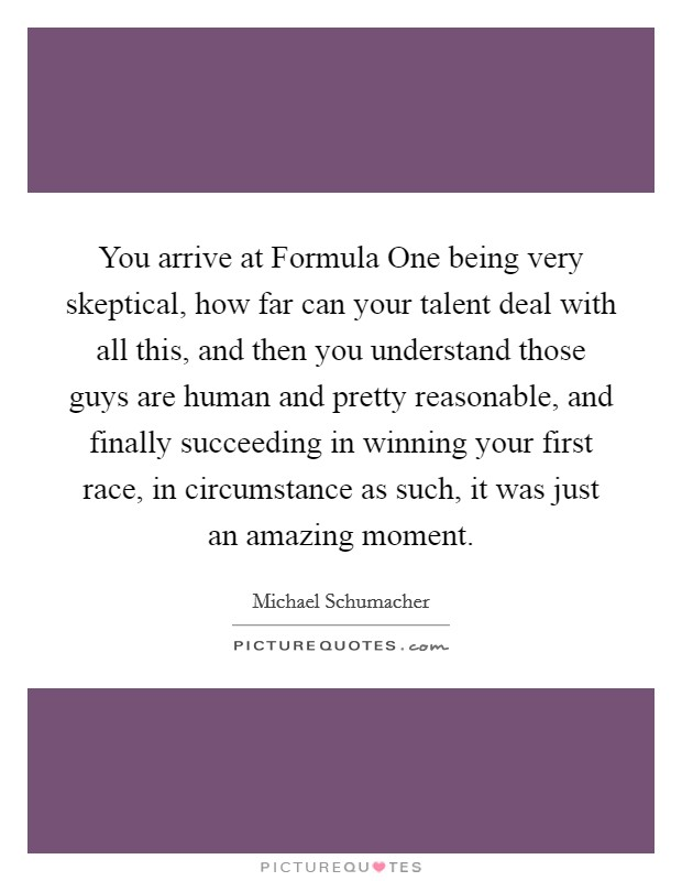 You arrive at Formula One being very skeptical, how far can your talent deal with all this, and then you understand those guys are human and pretty reasonable, and finally succeeding in winning your first race, in circumstance as such, it was just an amazing moment Picture Quote #1