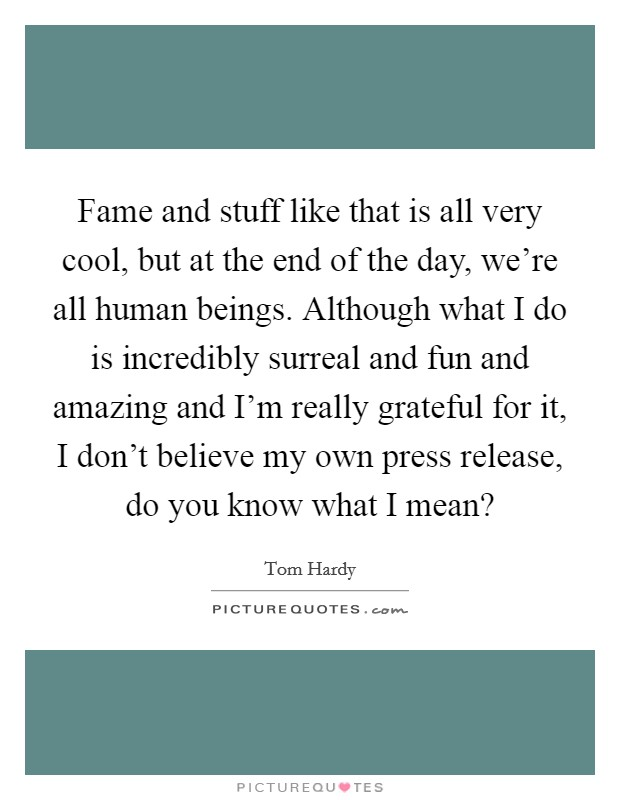Fame and stuff like that is all very cool, but at the end of the day, we're all human beings. Although what I do is incredibly surreal and fun and amazing and I'm really grateful for it, I don't believe my own press release, do you know what I mean? Picture Quote #1