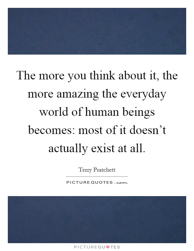 The more you think about it, the more amazing the everyday world of human beings becomes: most of it doesn't actually exist at all Picture Quote #1