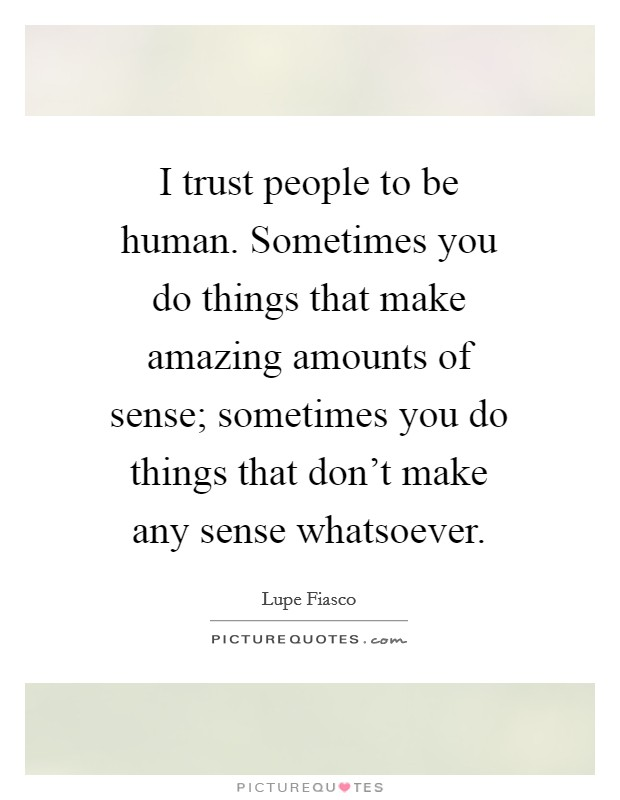 I trust people to be human. Sometimes you do things that make amazing amounts of sense; sometimes you do things that don't make any sense whatsoever Picture Quote #1