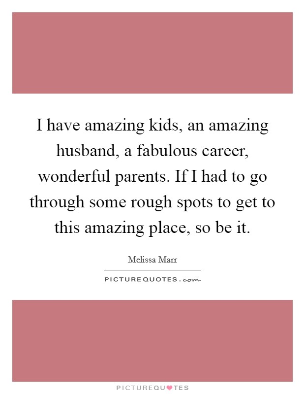 I have amazing kids, an amazing husband, a fabulous career, wonderful parents. If I had to go through some rough spots to get to this amazing place, so be it Picture Quote #1