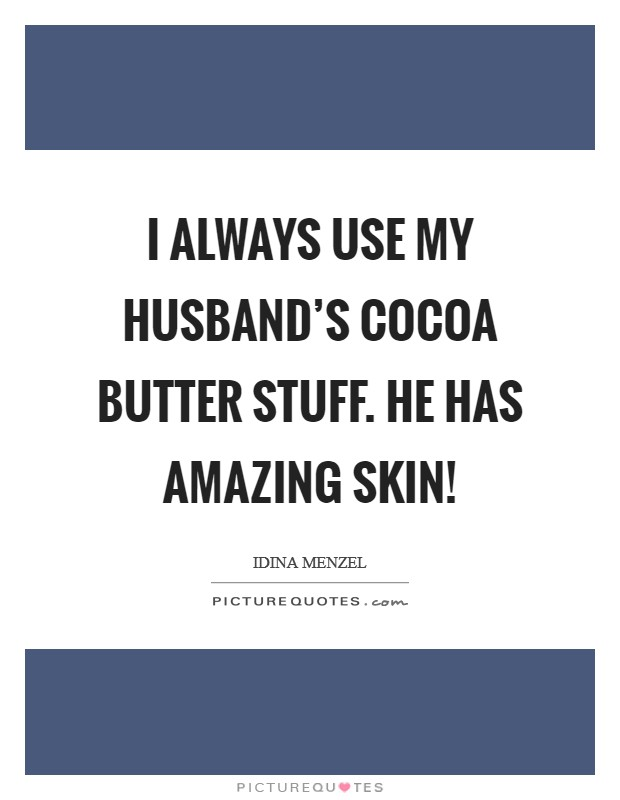I always use my husband's cocoa butter stuff. He has amazing skin! Picture Quote #1