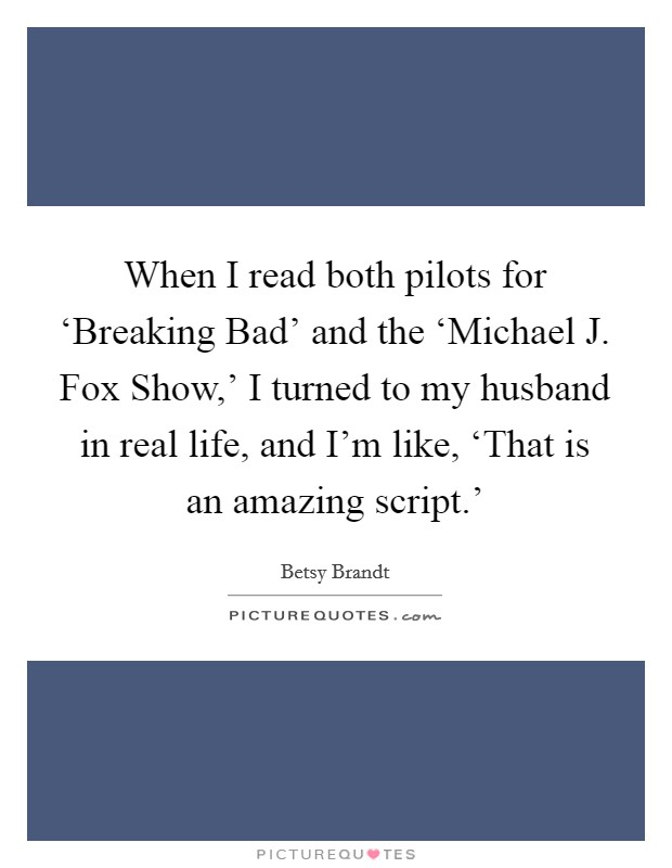 When I read both pilots for 'Breaking Bad' and the 'Michael J. Fox Show,' I turned to my husband in real life, and I'm like, 'That is an amazing script.' Picture Quote #1