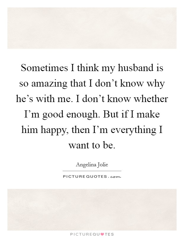 Sometimes I think my husband is so amazing that I don't know why he's with me. I don't know whether I'm good enough. But if I make him happy, then I'm everything I want to be Picture Quote #1