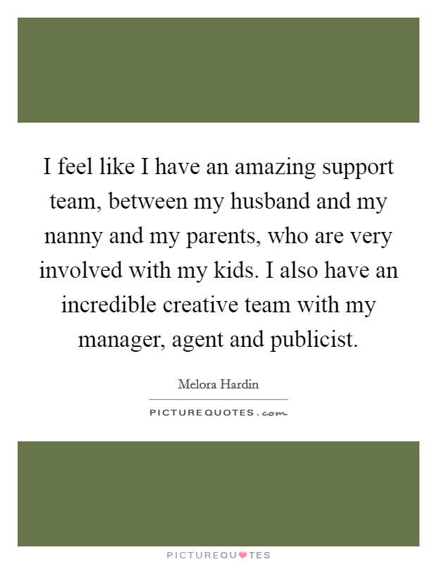 I feel like I have an amazing support team, between my husband and my nanny and my parents, who are very involved with my kids. I also have an incredible creative team with my manager, agent and publicist Picture Quote #1