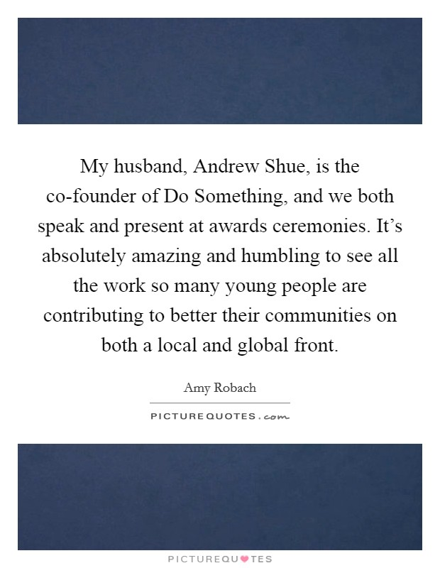 My husband, Andrew Shue, is the co-founder of Do Something, and we both speak and present at awards ceremonies. It's absolutely amazing and humbling to see all the work so many young people are contributing to better their communities on both a local and global front Picture Quote #1