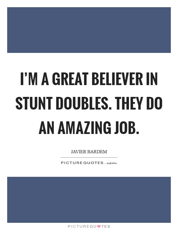I'm a great believer in stunt doubles. They do an amazing job Picture Quote #1