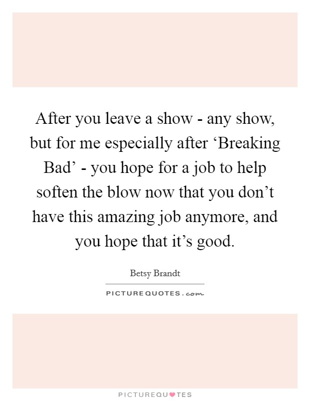 After you leave a show - any show, but for me especially after 'Breaking Bad' - you hope for a job to help soften the blow now that you don't have this amazing job anymore, and you hope that it's good Picture Quote #1