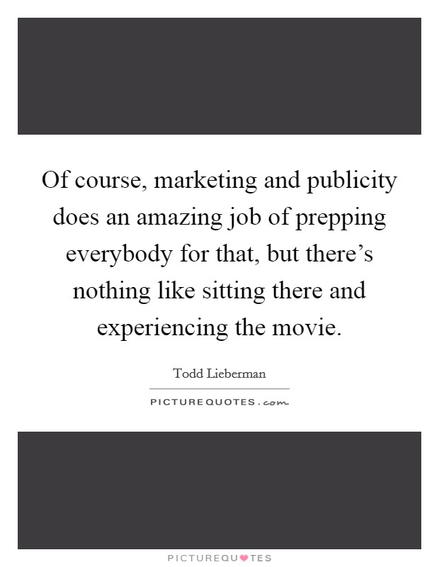 Of course, marketing and publicity does an amazing job of prepping everybody for that, but there's nothing like sitting there and experiencing the movie Picture Quote #1