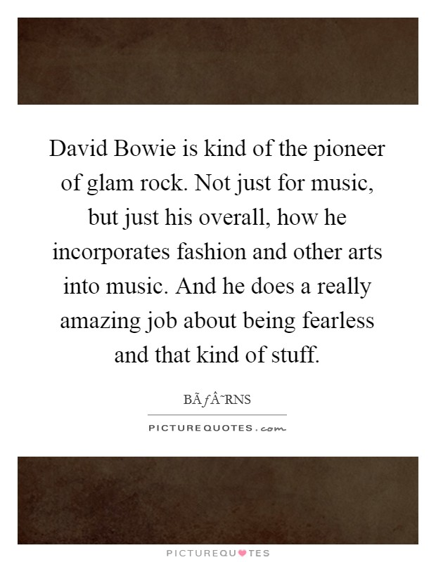 David Bowie is kind of the pioneer of glam rock. Not just for music, but just his overall, how he incorporates fashion and other arts into music. And he does a really amazing job about being fearless and that kind of stuff Picture Quote #1