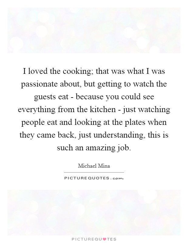 I loved the cooking; that was what I was passionate about, but getting to watch the guests eat - because you could see everything from the kitchen - just watching people eat and looking at the plates when they came back, just understanding, this is such an amazing job Picture Quote #1