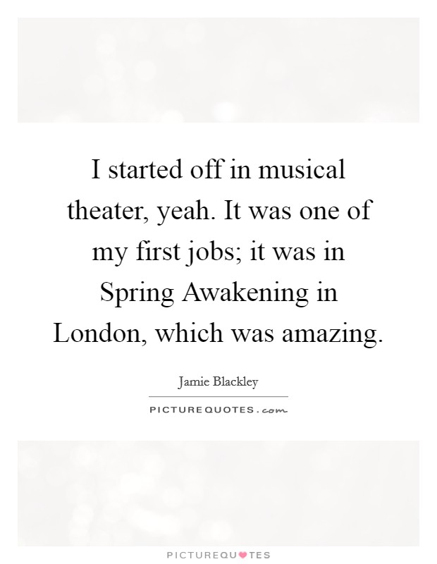 I started off in musical theater, yeah. It was one of my first jobs; it was in Spring Awakening in London, which was amazing Picture Quote #1
