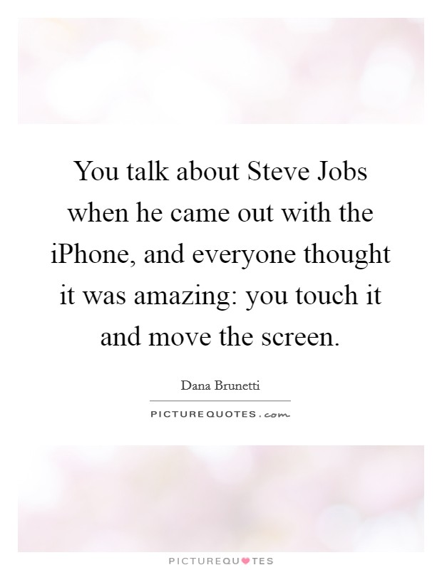 You talk about Steve Jobs when he came out with the iPhone, and everyone thought it was amazing: you touch it and move the screen Picture Quote #1