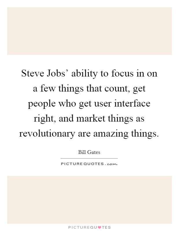 Steve Jobs' ability to focus in on a few things that count, get people who get user interface right, and market things as revolutionary are amazing things Picture Quote #1