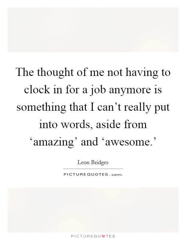 The thought of me not having to clock in for a job anymore is something that I can't really put into words, aside from 'amazing' and 'awesome.' Picture Quote #1