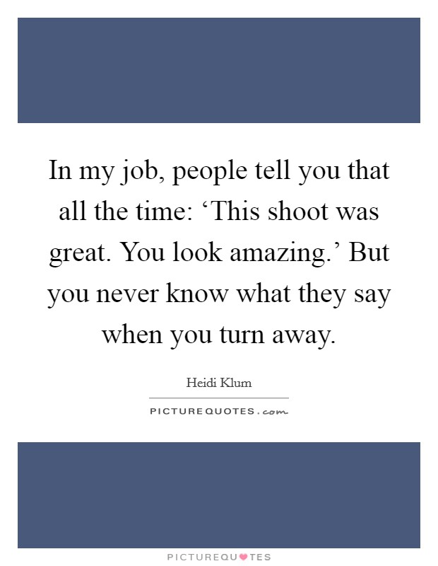 In my job, people tell you that all the time: 'This shoot was great. You look amazing.' But you never know what they say when you turn away Picture Quote #1
