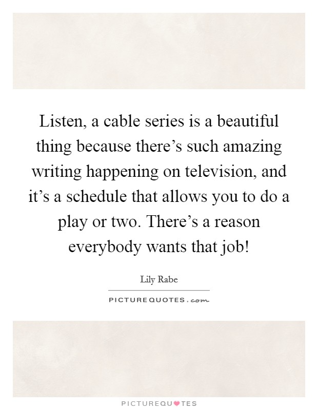 Listen, a cable series is a beautiful thing because there's such amazing writing happening on television, and it's a schedule that allows you to do a play or two. There's a reason everybody wants that job! Picture Quote #1