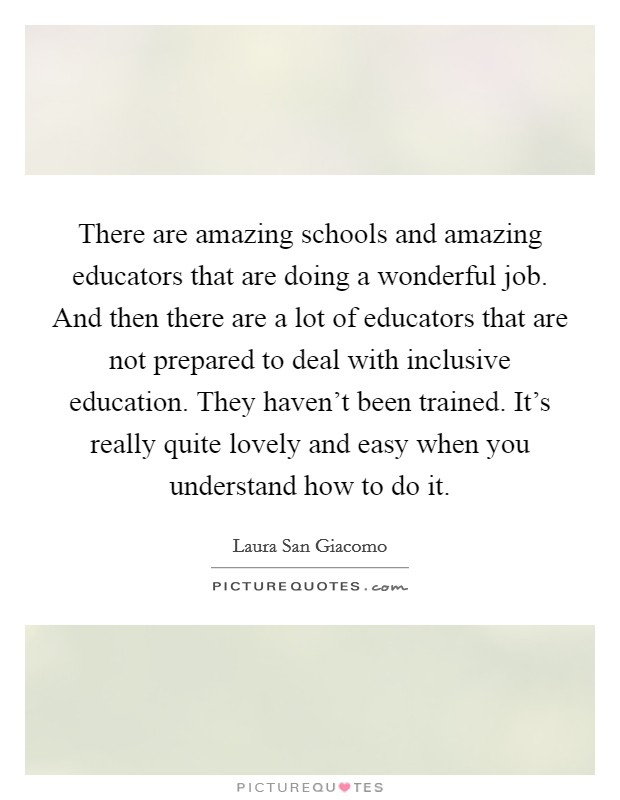 There are amazing schools and amazing educators that are doing a wonderful job. And then there are a lot of educators that are not prepared to deal with inclusive education. They haven't been trained. It's really quite lovely and easy when you understand how to do it Picture Quote #1