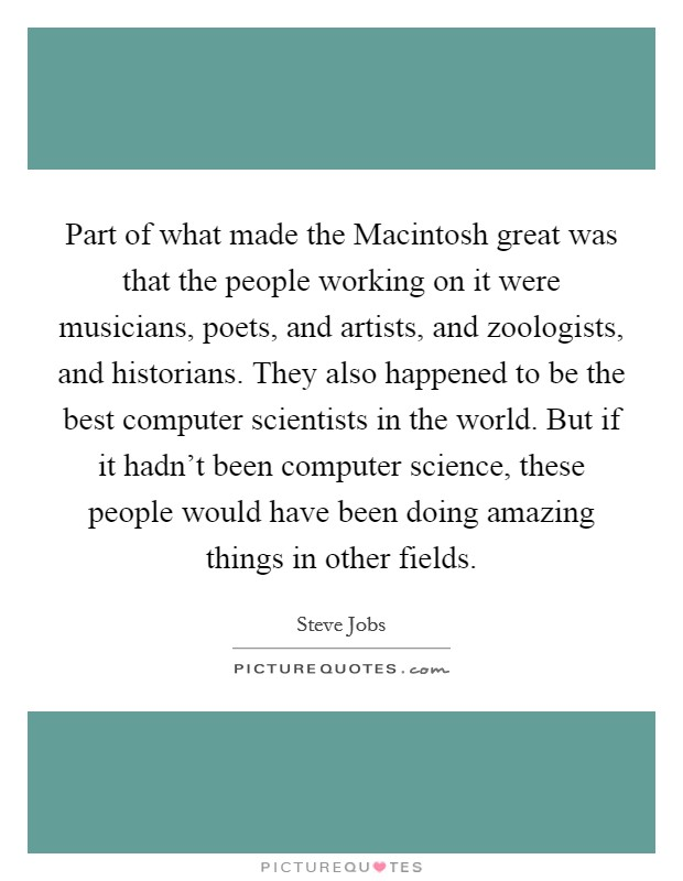 Part of what made the Macintosh great was that the people working on it were musicians, poets, and artists, and zoologists, and historians. They also happened to be the best computer scientists in the world. But if it hadn't been computer science, these people would have been doing amazing things in other fields Picture Quote #1