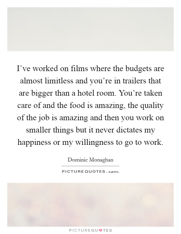 I've worked on films where the budgets are almost limitless and you're in trailers that are bigger than a hotel room. You're taken care of and the food is amazing, the quality of the job is amazing and then you work on smaller things but it never dictates my happiness or my willingness to go to work Picture Quote #1