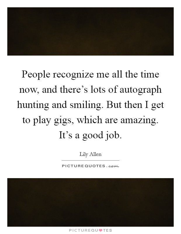 People recognize me all the time now, and there's lots of autograph hunting and smiling. But then I get to play gigs, which are amazing. It's a good job Picture Quote #1