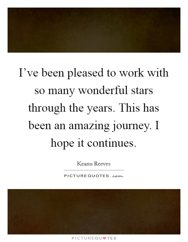 I've been pleased to work with so many wonderful stars through the years. This has been an amazing journey. I hope it continues Picture Quote #1