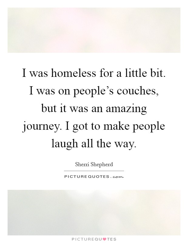 I was homeless for a little bit. I was on people's couches, but it was an amazing journey. I got to make people laugh all the way Picture Quote #1