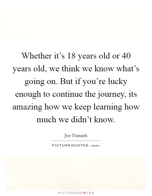 Whether it's 18 years old or 40 years old, we think we know what's going on. But if you're lucky enough to continue the journey, its amazing how we keep learning how much we didn't know Picture Quote #1