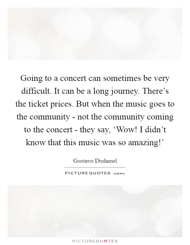Going to a concert can sometimes be very difficult. It can be a long journey. There's the ticket prices. But when the music goes to the community - not the community coming to the concert - they say, 'Wow! I didn't know that this music was so amazing!' Picture Quote #1