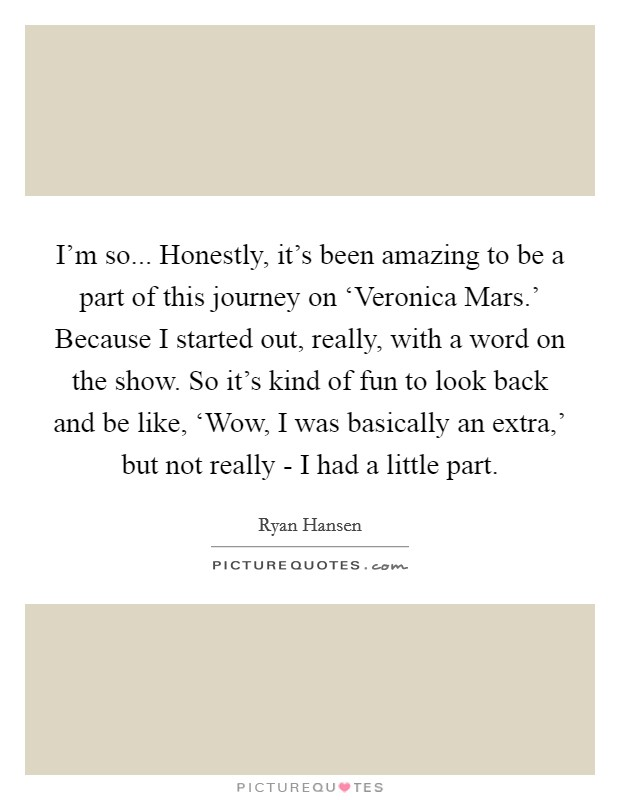 I'm so... Honestly, it's been amazing to be a part of this journey on 'Veronica Mars.' Because I started out, really, with a word on the show. So it's kind of fun to look back and be like, 'Wow, I was basically an extra,' but not really - I had a little part Picture Quote #1