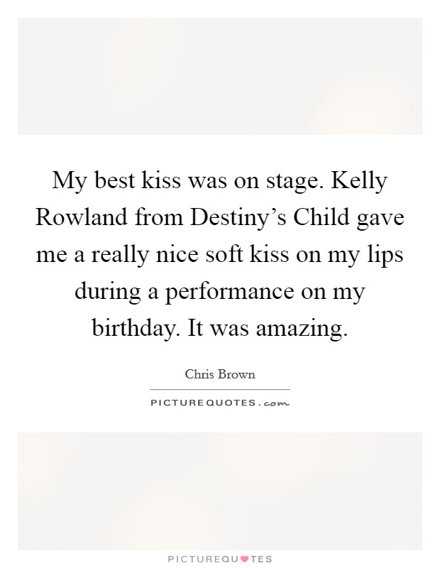 My best kiss was on stage. Kelly Rowland from Destiny's Child gave me a really nice soft kiss on my lips during a performance on my birthday. It was amazing Picture Quote #1