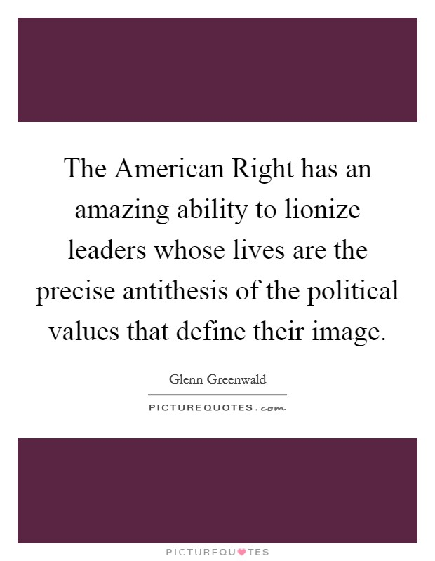 The American Right has an amazing ability to lionize leaders whose lives are the precise antithesis of the political values that define their image Picture Quote #1