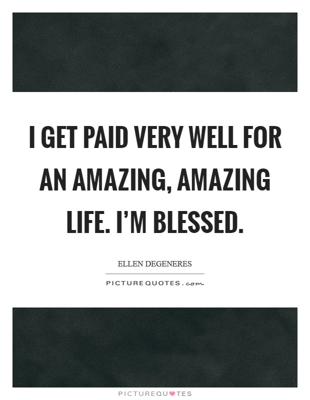 I get paid very well for an amazing, amazing life. I'm blessed. Picture Quote #1