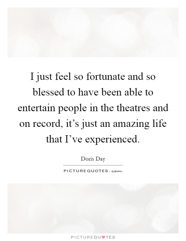 I just feel so fortunate and so blessed to have been able to entertain people in the theatres and on record, it's just an amazing life that I've experienced Picture Quote #1
