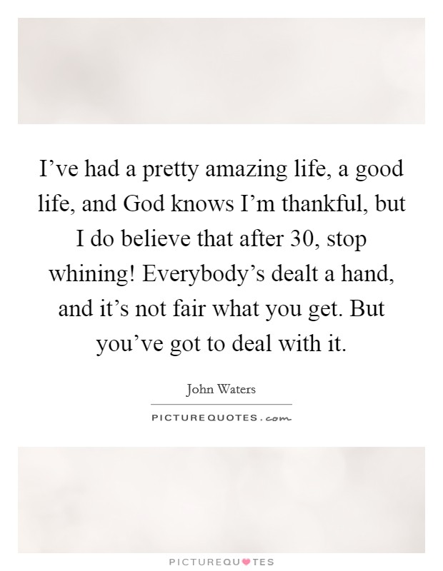 I've had a pretty amazing life, a good life, and God knows I'm thankful, but I do believe that after 30, stop whining! Everybody's dealt a hand, and it's not fair what you get. But you've got to deal with it Picture Quote #1
