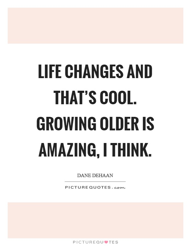 Life changes and that's cool. Growing older is amazing, I think Picture Quote #1