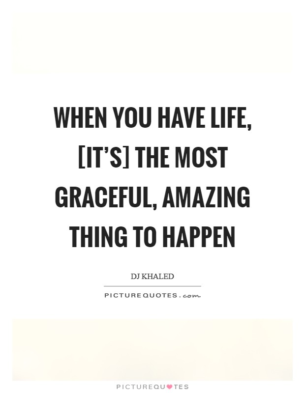 When you have life, [it's] the most graceful, amazing thing to happen Picture Quote #1