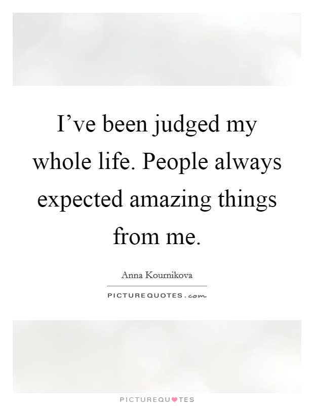 I've been judged my whole life. People always expected amazing things from me Picture Quote #1