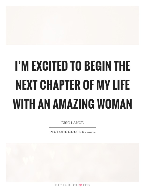 I'm excited to begin the next chapter of my life with an amazing woman Picture Quote #1