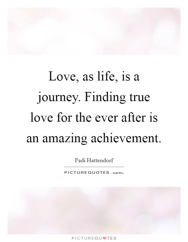 Love, as life, is a journey. Finding true love for the ever after is an amazing achievement Picture Quote #1
