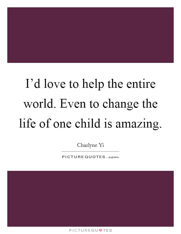 I'd love to help the entire world. Even to change the life of one child is amazing Picture Quote #1