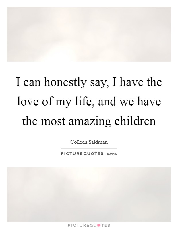 I can honestly say, I have the love of my life, and we have the most amazing children Picture Quote #1